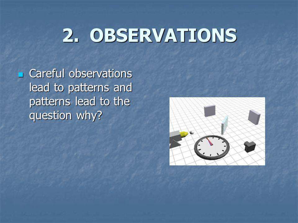 2. OBSERVATIONS Careful observations lead to patterns and patterns lead to the question why.