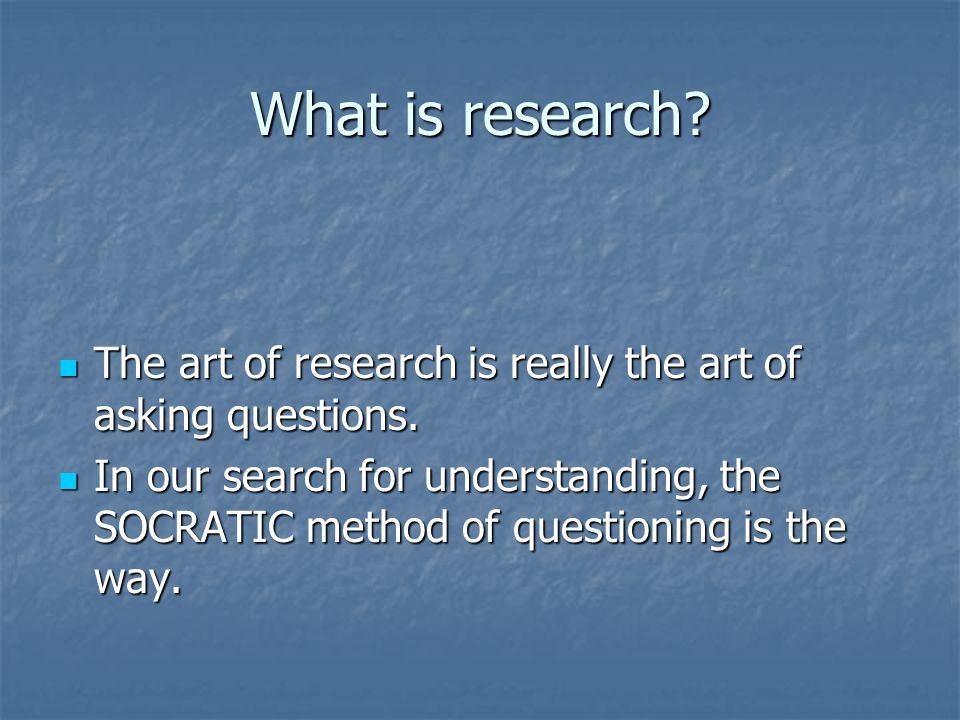 What is research. The art of research is really the art of asking questions.