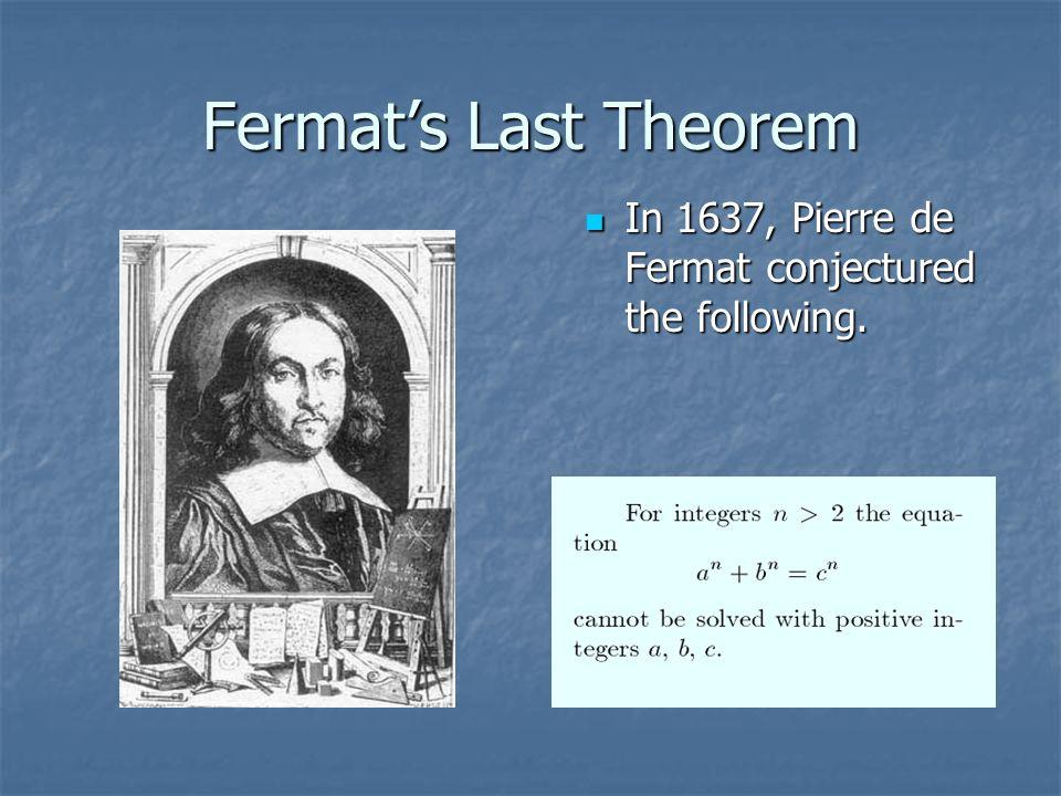 Fermat's Last Theorem In 1637, Pierre de Fermat conjectured the following.