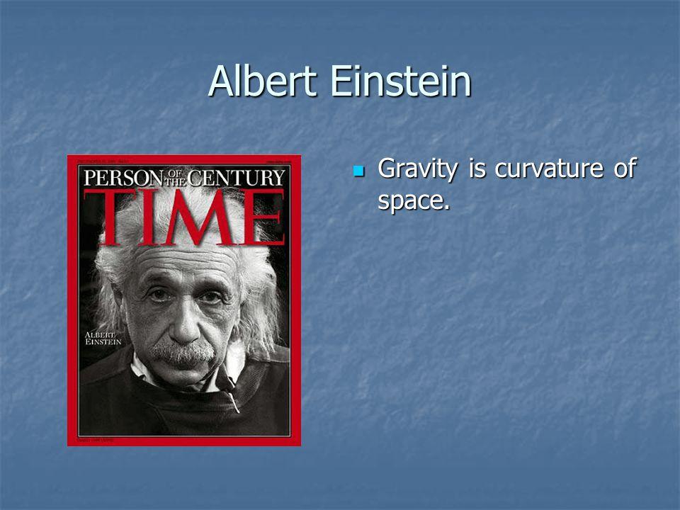 Albert Einstein Gravity is curvature of space. Gravity is curvature of space.