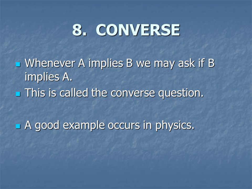 8. CONVERSE Whenever A implies B we may ask if B implies A.