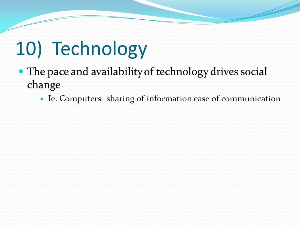 10) Technology The pace and availability of technology drives social change Ie. Computers- sharing of information ease of communication