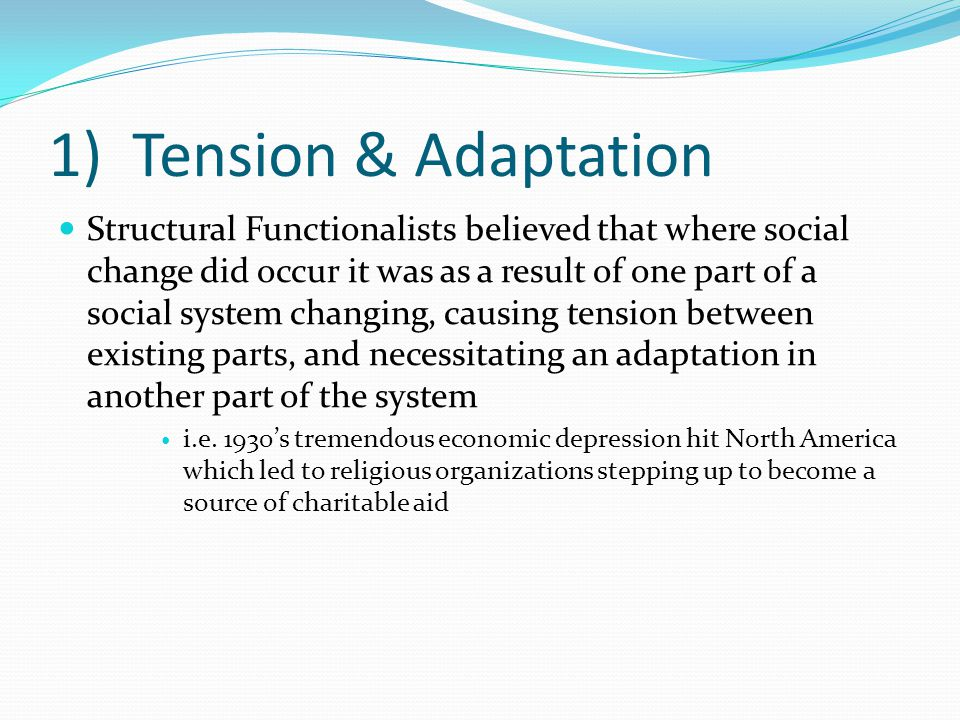 1) Tension & Adaptation Structural Functionalists believed that where social change did occur it was as a result of one part of a social system changing, causing tension between existing parts, and necessitating an adaptation in another part of the system i.e.