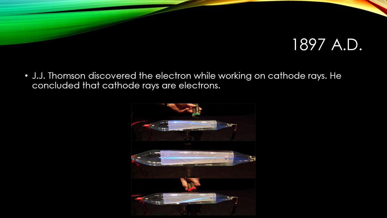 1897 A.D. J.J. Thomson discovered the electron while working on cathode rays.