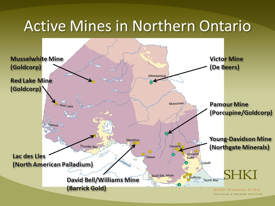Active Mines in Northern Ontario Musselwhite Mine (Goldcorp) Musselwhite Mine (Goldcorp) Red Lake Mine (Goldcorp) Red Lake Mine (Goldcorp) Victor Mine (De Beers) Victor Mine (De Beers) Lac des Lles (North American Palladium) Lac des Lles (North American Palladium) David Bell/Williams Mine (Barrick Gold) David Bell/Williams Mine (Barrick Gold) Young-Davidson Mine (Northgate Minerals) Young-Davidson Mine (Northgate Minerals) Pamour Mine (Porcupine/Goldcorp) Pamour Mine (Porcupine/Goldcorp)