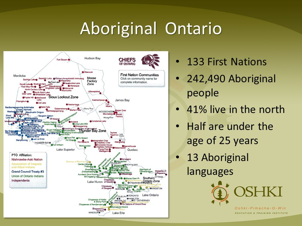 Aboriginal Ontario 133 First Nations 242,490 Aboriginal people 41% live in the north Half are under the age of 25 years 13 Aboriginal languages