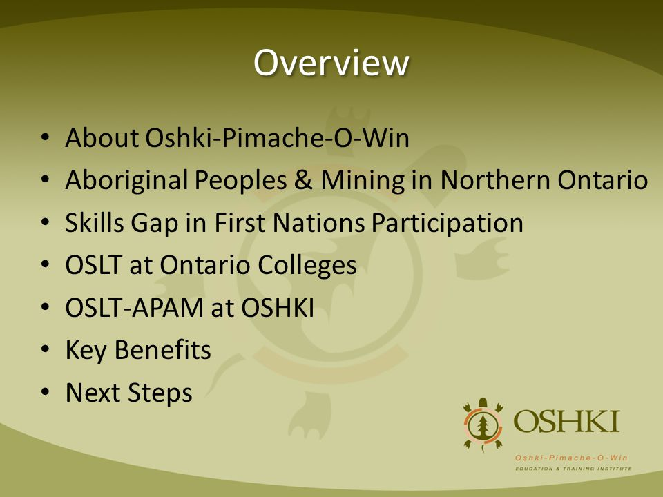 Overview About Oshki-Pimache-O-Win Aboriginal Peoples & Mining in Northern Ontario Skills Gap in First Nations Participation OSLT at Ontario Colleges OSLT-APAM at OSHKI Key Benefits Next Steps