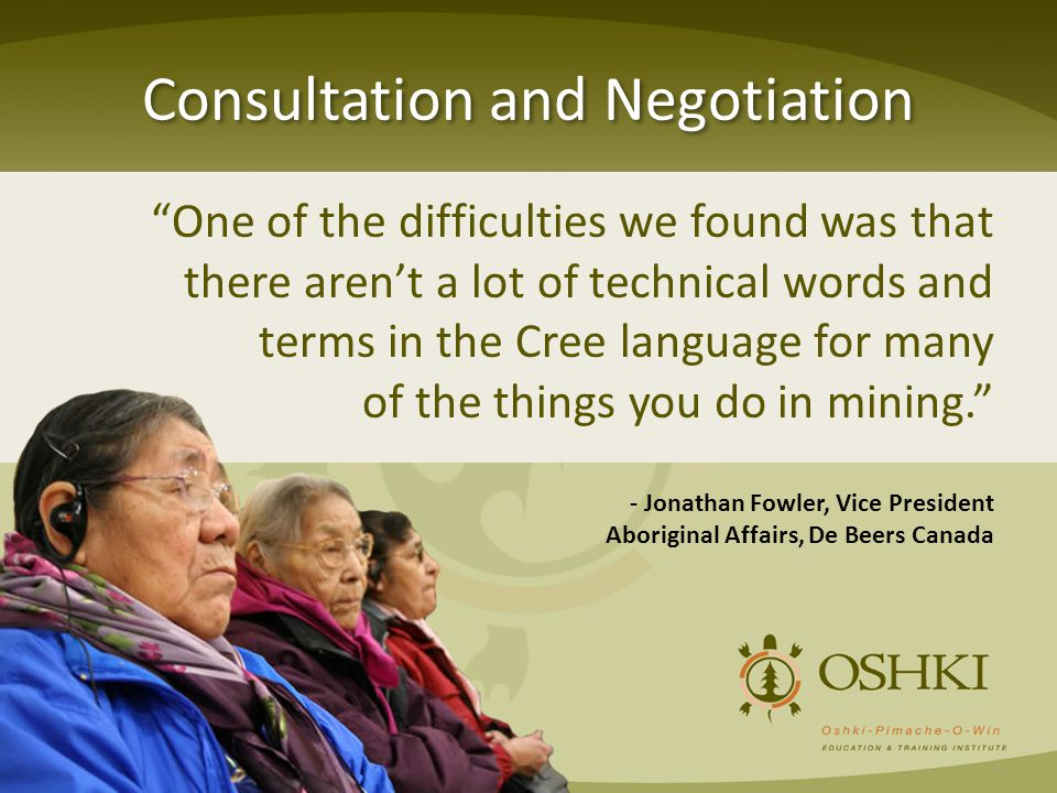 Consultation and Negotiation One of the difficulties we found was that there aren't a lot of technical words and terms in the Cree language for many of the things you do in mining. - Jonathan Fowler, Vice President Aboriginal Affairs, De Beers Canada