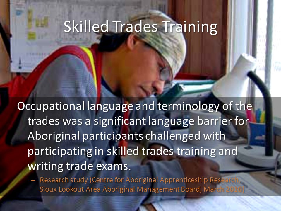 Skilled Trades Training Occupational language and terminology of the trades was a significant language barrier for Aboriginal participants challenged