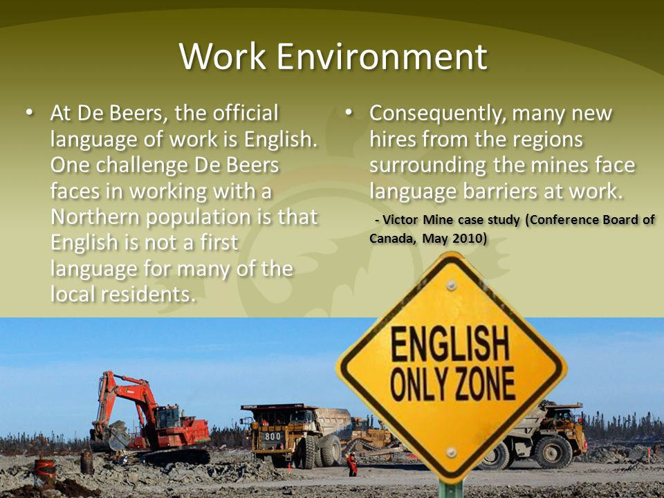Work Environment At De Beers, the official language of work is English. One challenge De Beers faces in working with a Northern population is that Eng