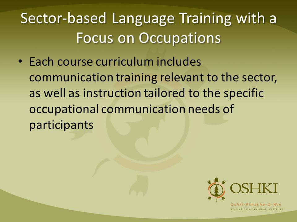 Sector-based Language Training with a Focus on Occupations Each course curriculum includes communication training relevant to the sector, as well as i