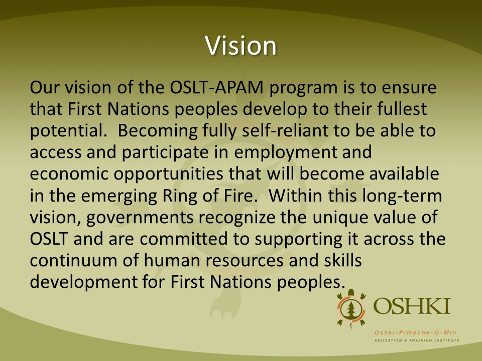 Vision Our vision of the OSLT-APAM program is to ensure that First Nations peoples develop to their fullest potential. Becoming fully self-reliant to