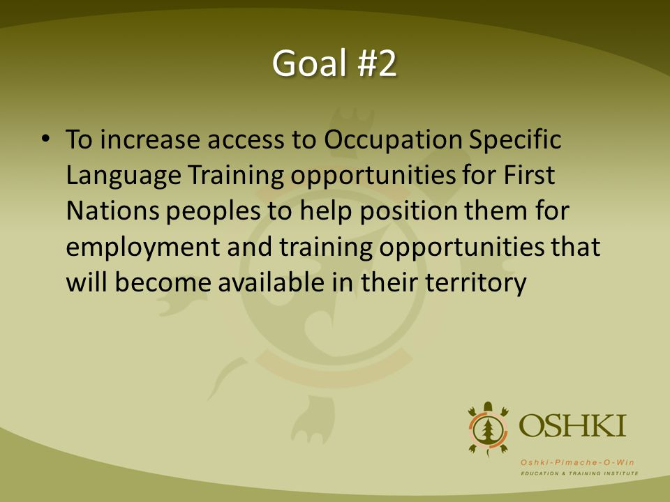 Goal #2 To increase access to Occupation Specific Language Training opportunities for First Nations peoples to help position them for employment and training opportunities that will become available in their territory