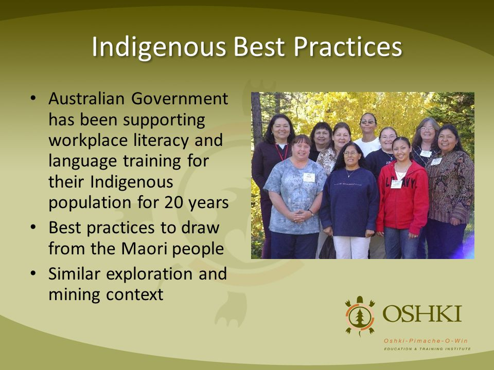 Indigenous Best Practices Australian Government has been supporting workplace literacy and language training for their Indigenous population for 20 years Best practices to draw from the Maori people Similar exploration and mining context