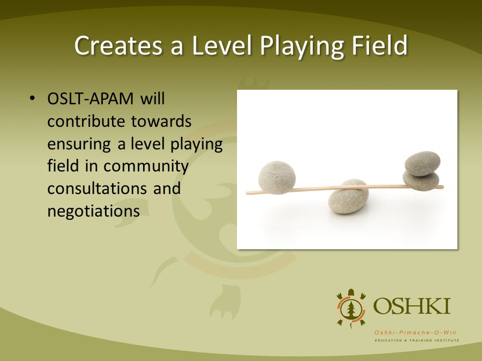 Creates a Level Playing Field OSLT-APAM will contribute towards ensuring a level playing field in community consultations and negotiations