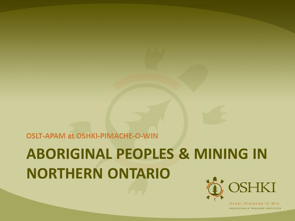 ABORIGINAL PEOPLES & MINING IN NORTHERN ONTARIO OSLT-APAM at OSHKI-PIMACHE-O-WIN