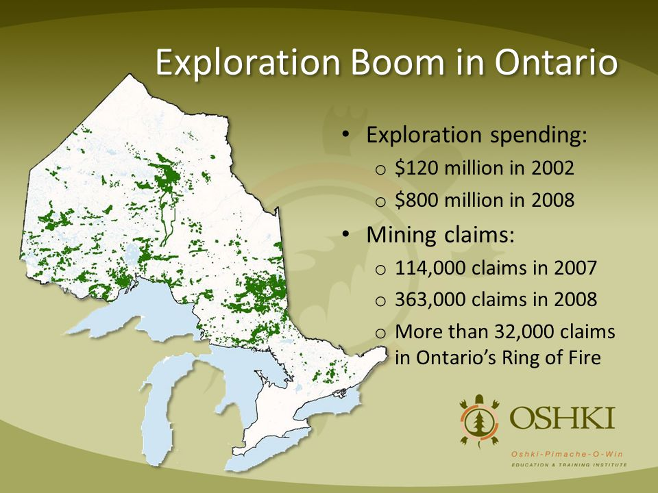 Exploration Boom in Ontario Exploration spending: o $120 million in 2002 o $800 million in 2008 Mining claims: o 114,000 claims in 2007 o 363,000 claims in 2008 o More than 32,000 claims in Ontario's Ring of Fire