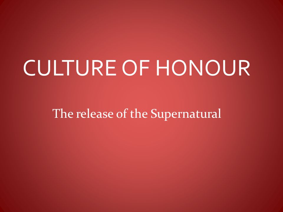 CULTURE OF HONOUR The release of the Supernatural