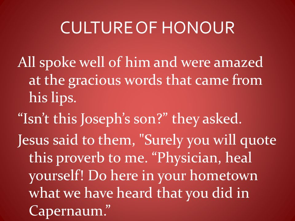 """CULTURE OF HONOUR All spoke well of him and were amazed at the gracious words that came from his lips. """"Isn't this Joseph's son?"""" they asked. Jesus sa"""