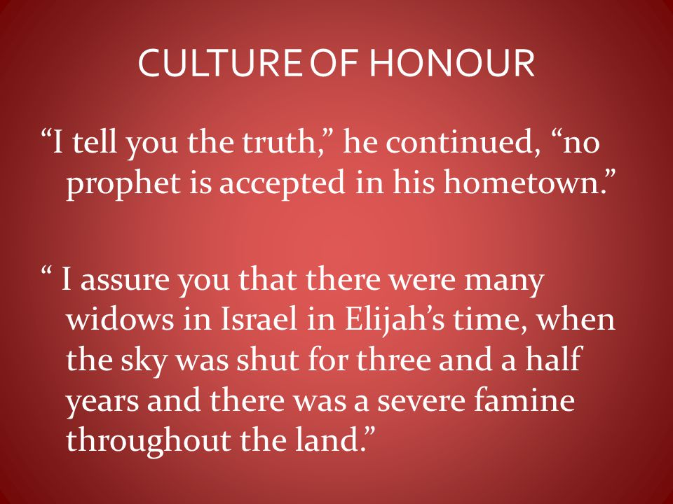 """CULTURE OF HONOUR """"I tell you the truth,"""" he continued, """"no prophet is accepted in his hometown."""" """" I assure you that there were many widows in Israel"""