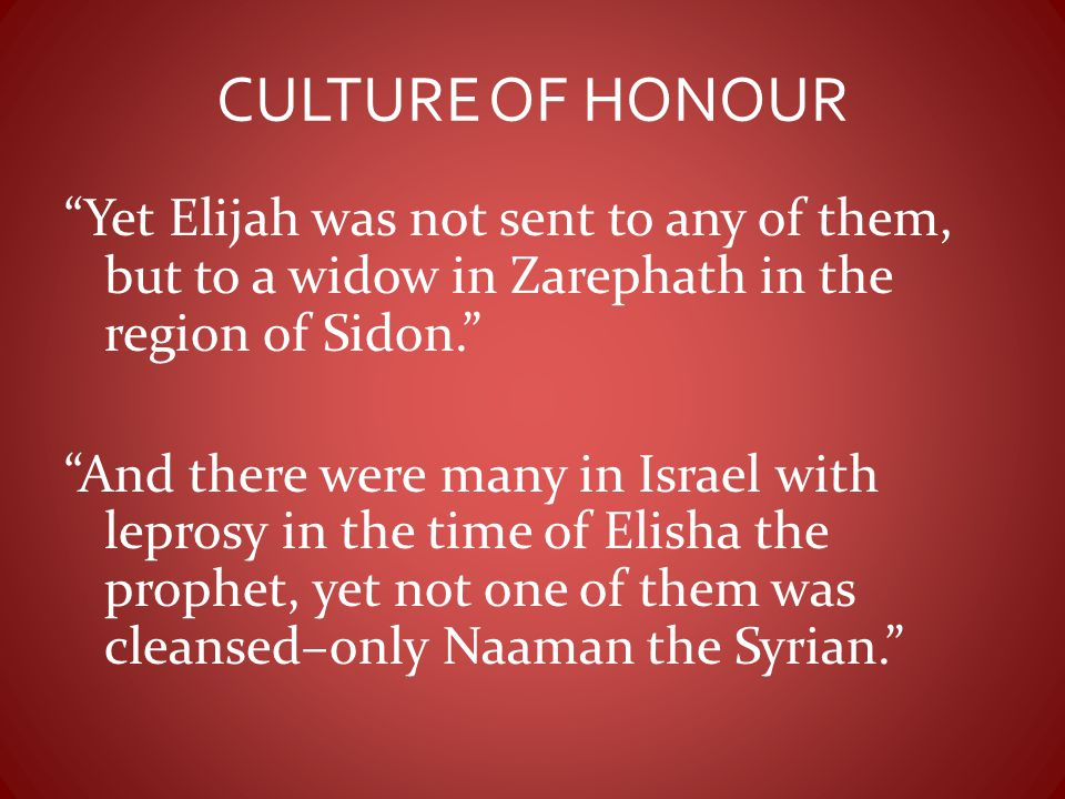"""CULTURE OF HONOUR """"Yet Elijah was not sent to any of them, but to a widow in Zarephath in the region of Sidon."""" """"And there were many in Israel with le"""
