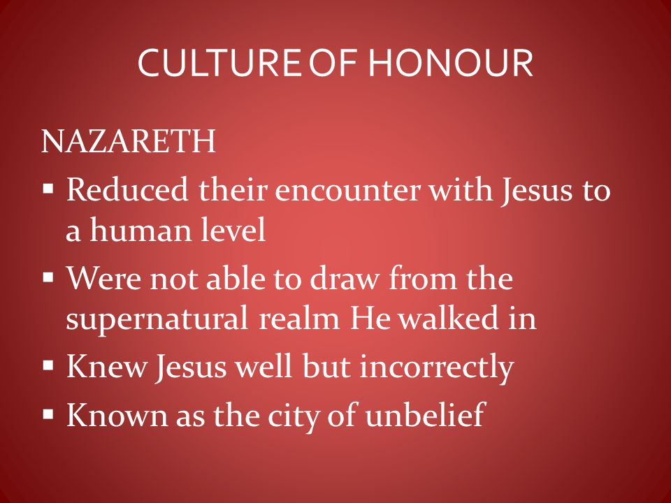 CULTURE OF HONOUR NAZARETH  Reduced their encounter with Jesus to a human level  Were not able to draw from the supernatural realm He walked in  Kn