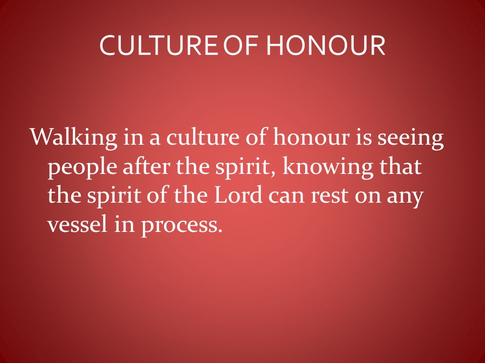 CULTURE OF HONOUR Walking in a culture of honour is seeing people after the spirit, knowing that the spirit of the Lord can rest on any vessel in proc
