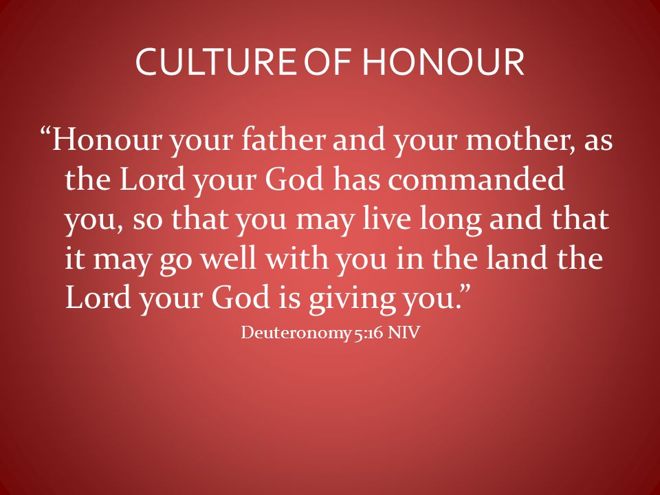 """CULTURE OF HONOUR """"Honour your father and your mother, as the Lord your God has commanded you, so that you may live long and that it may go well with"""