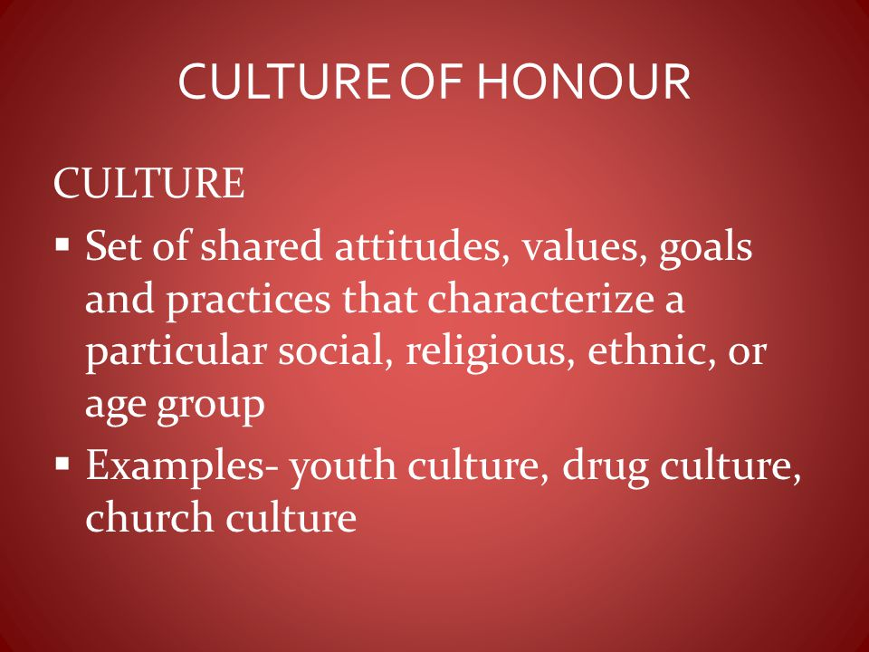 CULTURE OF HONOUR CULTURE  Set of shared attitudes, values, goals and practices that characterize a particular social, religious, ethnic, or age grou