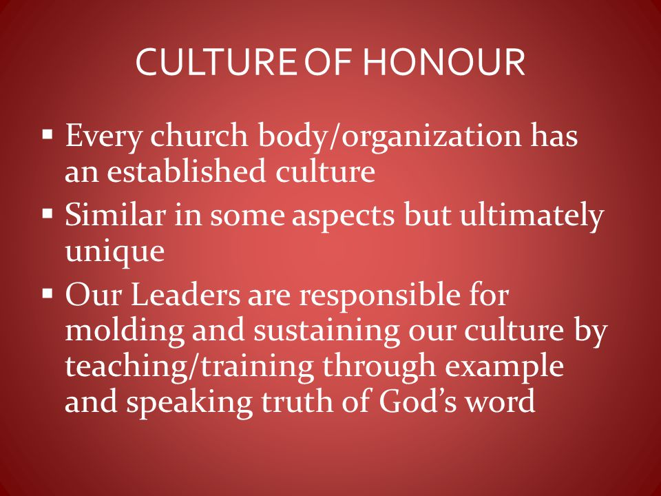 CULTURE OF HONOUR  Every church body/organization has an established culture  Similar in some aspects but ultimately unique  Our Leaders are respon