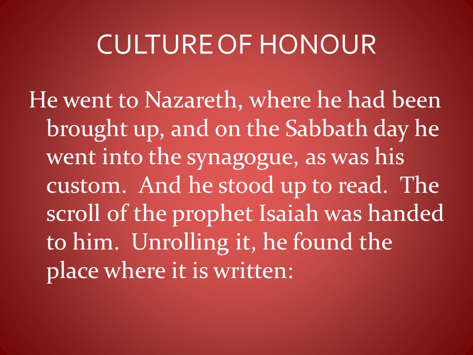 CULTURE OF HONOUR He went to Nazareth, where he had been brought up, and on the Sabbath day he went into the synagogue, as was his custom. And he stoo
