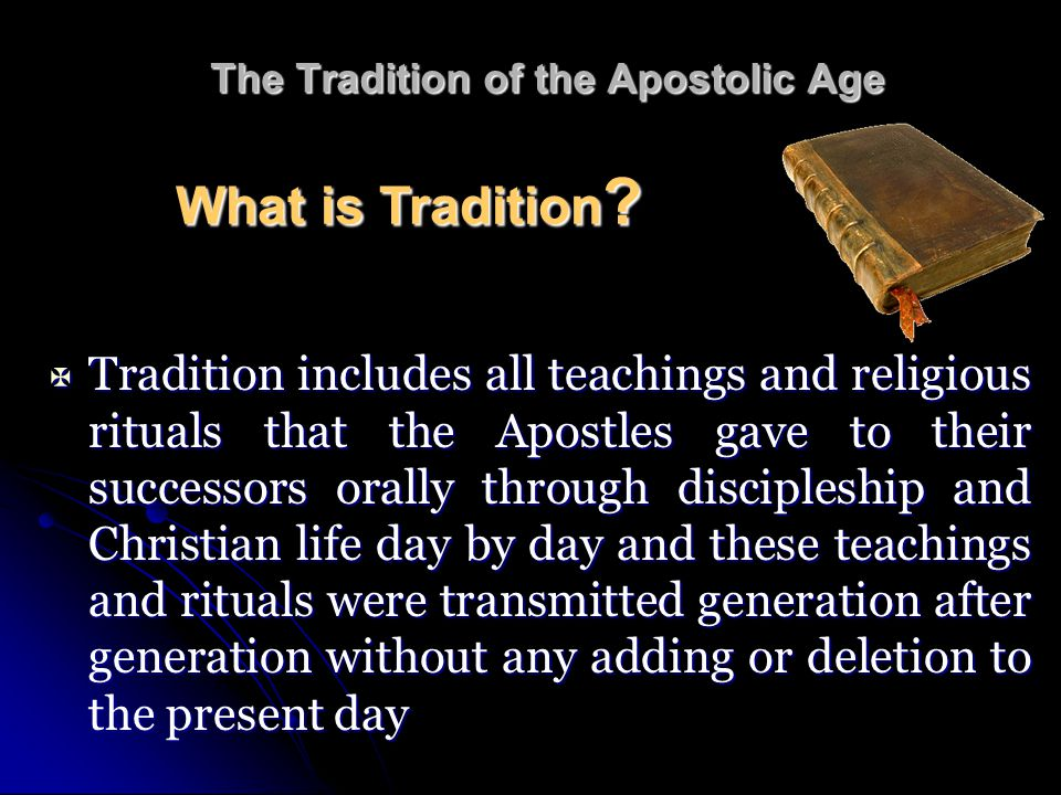  Tradition includes all teachings and religious rituals that the Apostles gave to their successors orally through discipleship and Christian life day by day and these teachings and rituals were transmitted generation after generation without any adding or deletion to the present day What is Tradition