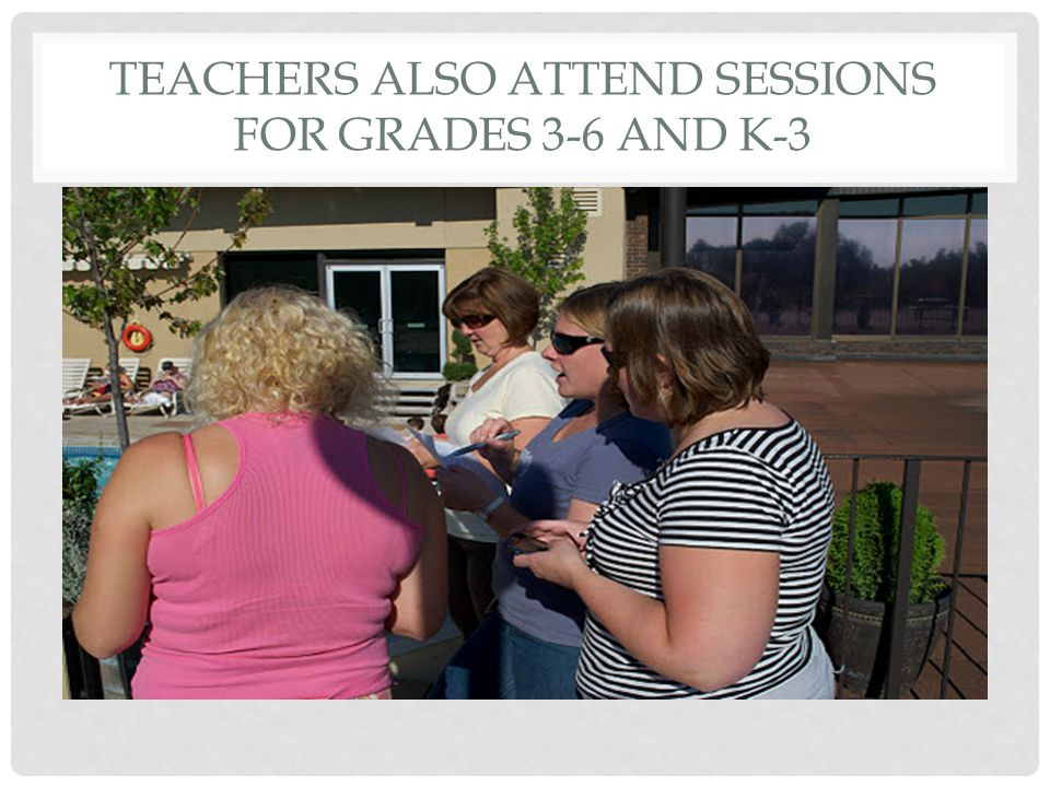 TEACHERS ALSO ATTEND SESSIONS FOR GRADES 3-6 AND K-3