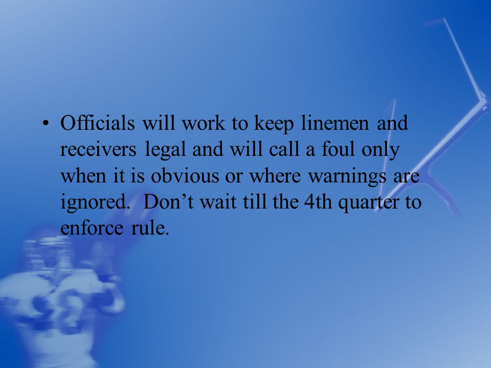 Officials will work to keep linemen and receivers legal and will call a foul only when it is obvious or where warnings are ignored.