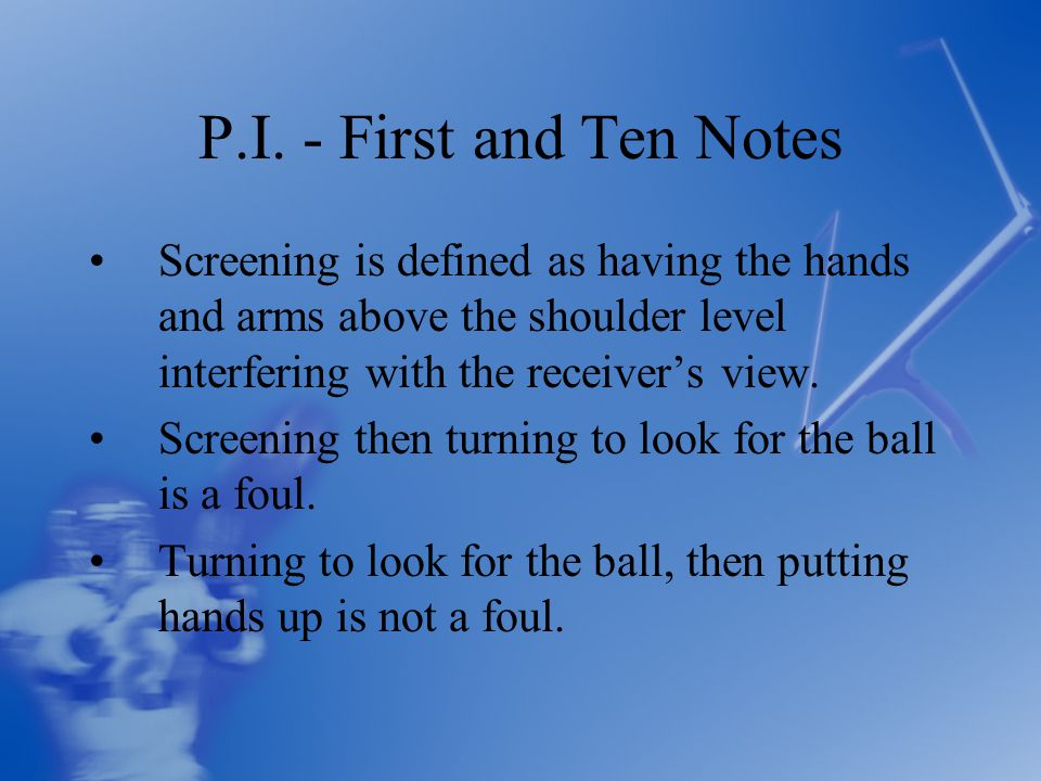 P.I. - First and Ten Notes Screening is defined as having the hands and arms above the shoulder level interfering with the receiver's view. Screening