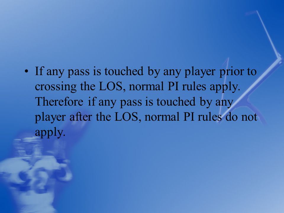If any pass is touched by any player prior to crossing the LOS, normal PI rules apply.