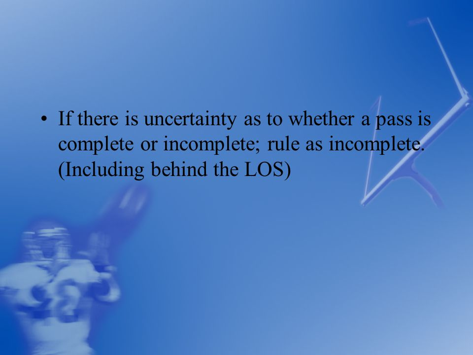 If there is uncertainty as to whether a pass is complete or incomplete; rule as incomplete.