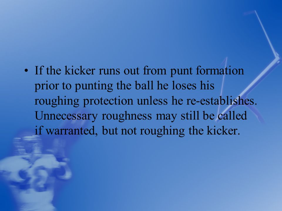 If the kicker runs out from punt formation prior to punting the ball he loses his roughing protection unless he re-establishes.
