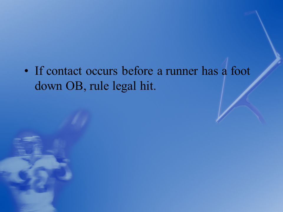 If contact occurs before a runner has a foot down OB, rule legal hit.