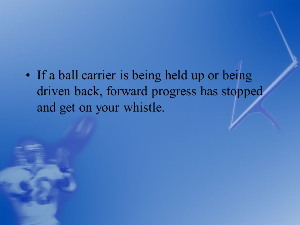 If a ball carrier is being held up or being driven back, forward progress has stopped and get on your whistle.