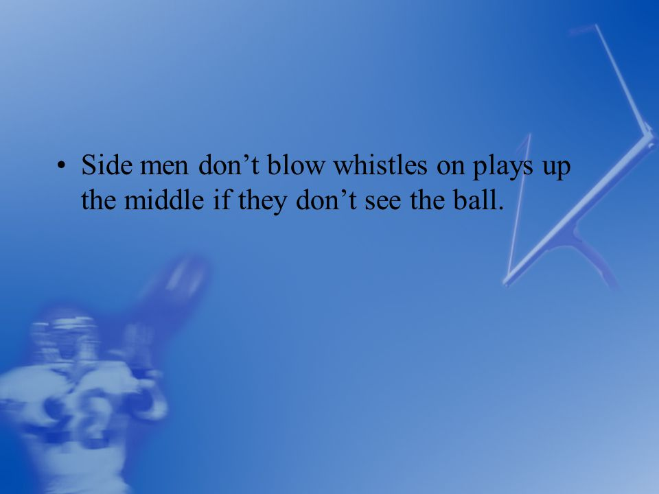 Side men don't blow whistles on plays up the middle if they don't see the ball.