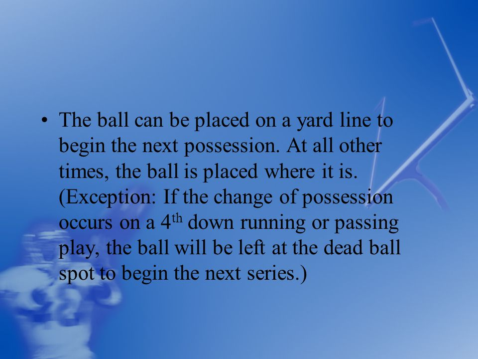 The ball can be placed on a yard line to begin the next possession.