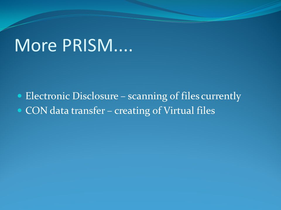 More PRISM.... Electronic Disclosure – scanning of files currently CON data transfer – creating of Virtual files