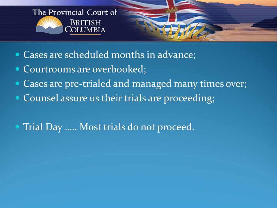 Cases are scheduled months in advance; Courtrooms are overbooked; Cases are pre-trialed and managed many times over; Counsel assure us their trials are proceeding; Trial Day …..