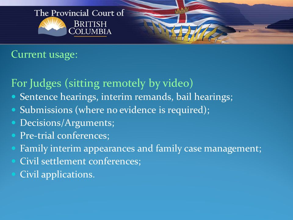 Current usage: For Judges (sitting remotely by video) Sentence hearings, interim remands, bail hearings; Submissions (where no evidence is required); Decisions/Arguments; Pre-trial conferences; Family interim appearances and family case management; Civil settlement conferences; Civil applications.
