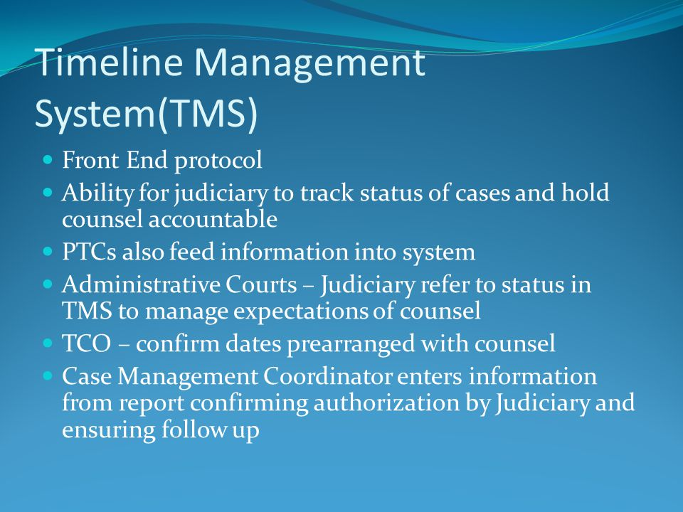 Timeline Management System(TMS) Front End protocol Ability for judiciary to track status of cases and hold counsel accountable PTCs also feed information into system Administrative Courts – Judiciary refer to status in TMS to manage expectations of counsel TCO – confirm dates prearranged with counsel Case Management Coordinator enters information from report confirming authorization by Judiciary and ensuring follow up