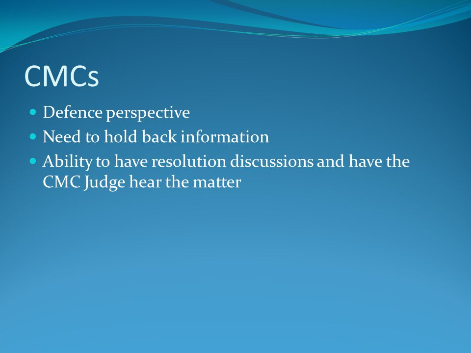 CMCs Defence perspective Need to hold back information Ability to have resolution discussions and have the CMC Judge hear the matter