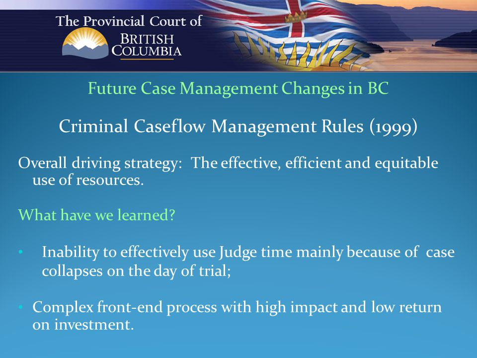 Future Case Management Changes in BC Criminal Caseflow Management Rules (1999) Overall driving strategy: The effective, efficient and equitable use of resources.