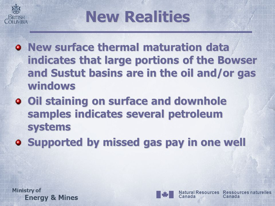 Ministry of Energy & Mines Ressources naturelles Canada Natural Resources Canada New Realities New surface thermal maturation data indicates that large portions of the Bowser and Sustut basins are in the oil and/or gas windows Oil staining on surface and downhole samples indicates several petroleum systems Supported by missed gas pay in one well