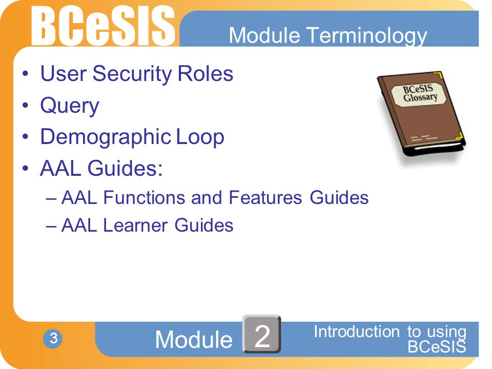 BCeSIS Module 3 Introduction to using BCeSIS 2 Module Terminology User Security Roles Query Demographic Loop AAL Guides: –AAL Functions and Features Guides –AAL Learner Guides